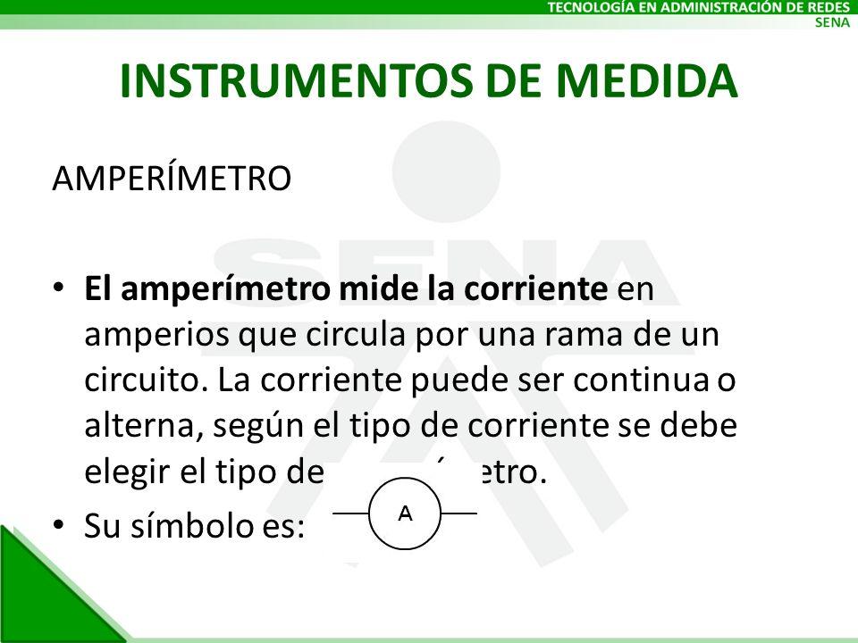 INSTRUMENTOS DE MEDIDA AMPERÍMETRO El amperímetro mide la corriente en amperios que circula por una rama de un circuito. La corriente puede ser contin