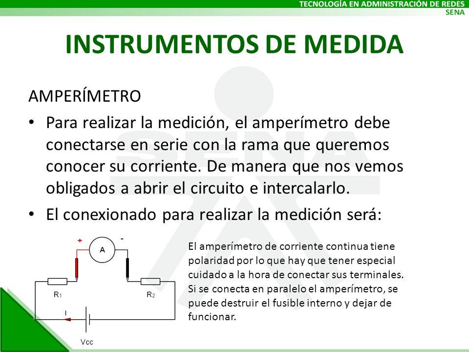 INSTRUMENTOS DE MEDIDA AMPERÍMETRO Para realizar la medición, el amperímetro debe conectarse en serie con la rama que queremos conocer su corriente. D