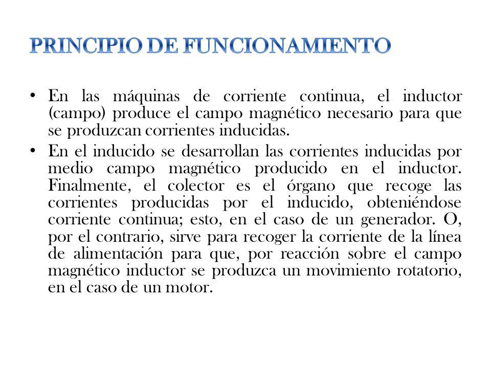 En las máquinas de corriente continua, el inductor (campo) produce el campo magnético necesario para que se produzcan corrientes inducidas. En el indu
