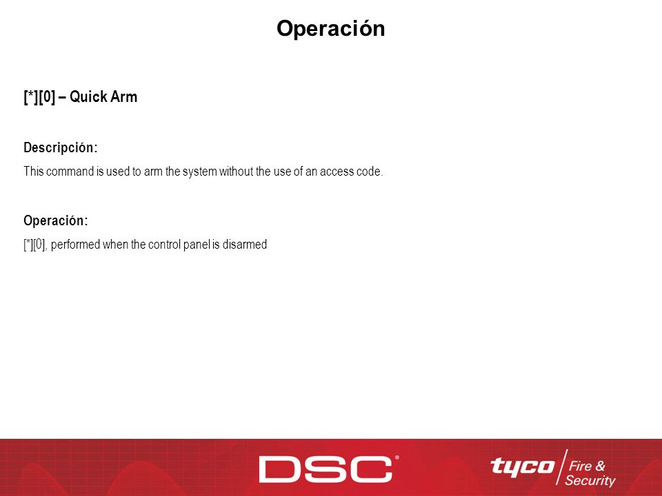 Operación [*][0] – Quick Arm Descripción: This command is used to arm the system without the use of an access code. Operación: [*][0], performed when