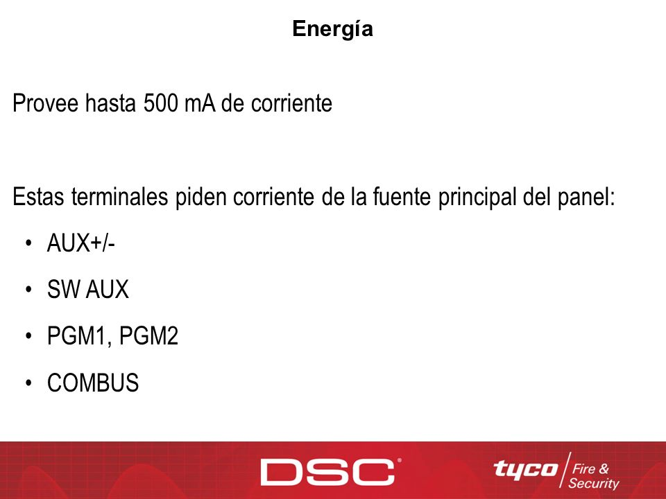 Provee hasta 500 mA de corriente Estas terminales piden corriente de la fuente principal del panel: AUX+/- SW AUX PGM1, PGM2 COMBUS