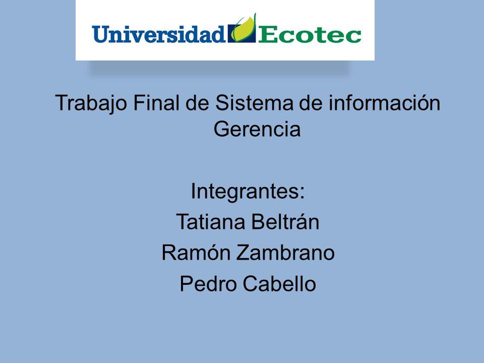 Trabajo Final de Sistema de información Gerencia Integrantes: Tatiana Beltrán Ramón Zambrano Pedro Cabello