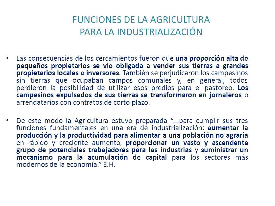 FUNCIONES DE LA AGRICULTURA PARA LA INDUSTRIALIZACIÓN Las consecuencias de los cercamientos fueron que una proporción alta de pequeños propietarios se