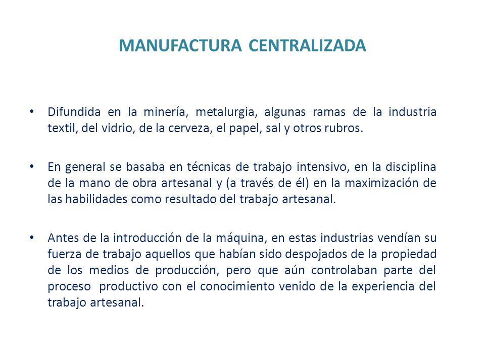MANUFACTURA CENTRALIZADA Difundida en la minería, metalurgia, algunas ramas de la industria textil, del vidrio, de la cerveza, el papel, sal y otros r