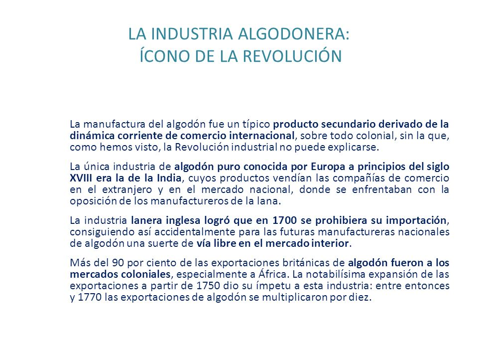 LA INDUSTRIA ALGODONERA: ÍCONO DE LA REVOLUCIÓN La manufactura del algodón fue un típico producto secundario derivado de la dinámica corriente de come