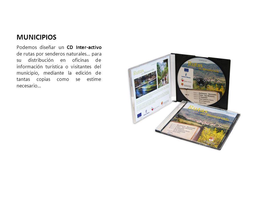 MUNICIPIOS Podemos diseñar un CD Inter-activo de rutas por senderos naturales… para su distribución en oficinas de información turística o visitantes del municipio, mediante la edición de tantas copias como se estime necesario…