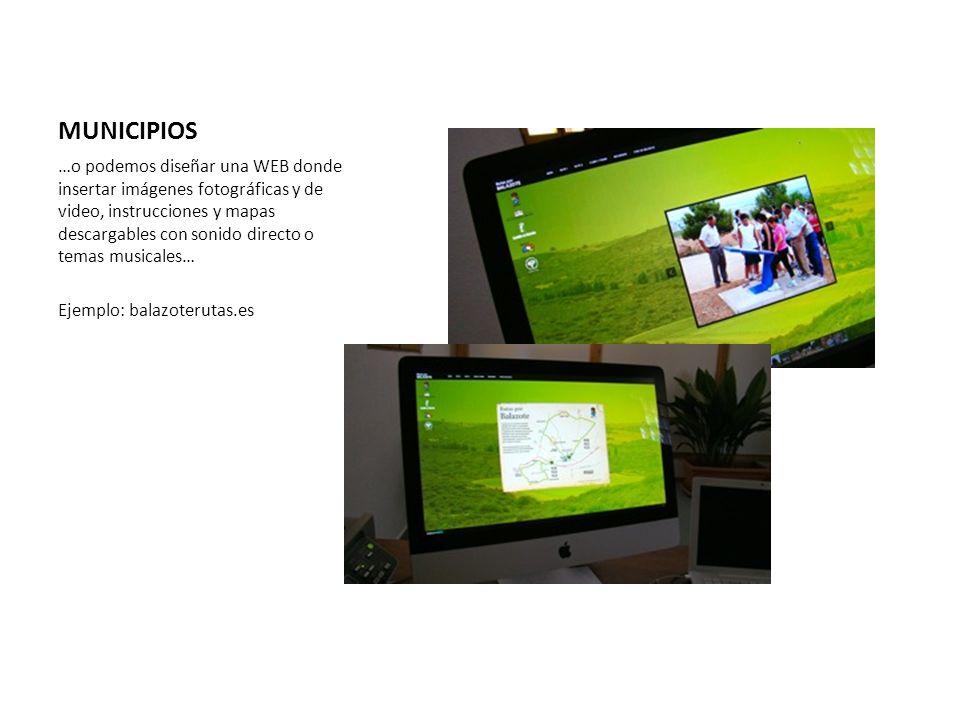 MUNICIPIOS …o podemos diseñar una WEB donde insertar imágenes fotográficas y de video, instrucciones y mapas descargables con sonido directo o temas musicales… Ejemplo: balazoterutas.es