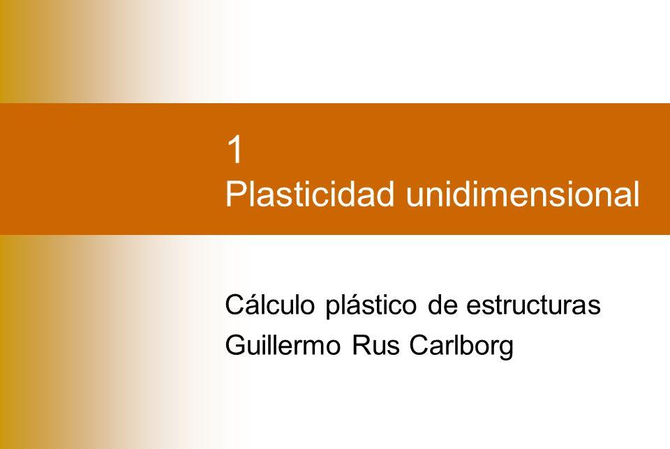 1 Plasticidad unidimensional Cálculo plástico de estructuras Guillermo Rus Carlborg