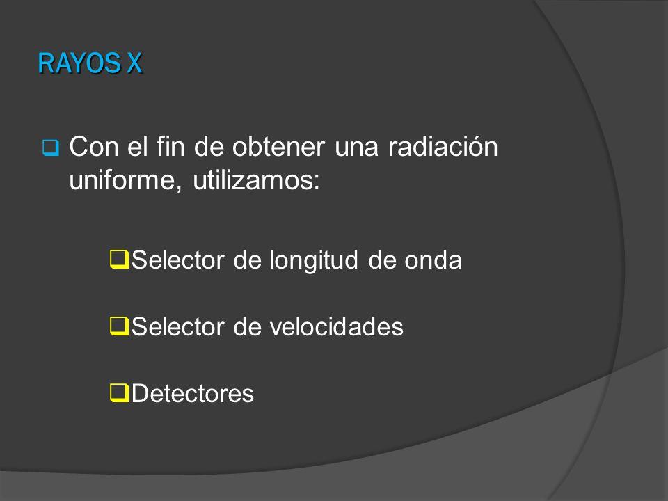 RAYOS X Con el fin de obtener una radiación uniforme, utilizamos: Selector de longitud de onda Selector de velocidades Detectores