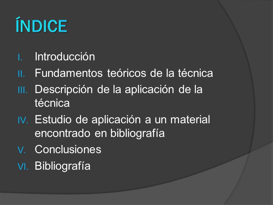 I. Introducción II. Fundamentos teóricos de la técnica III. Descripción de la aplicación de la técnica IV. Estudio de aplicación a un material encontr