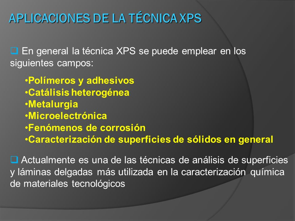 APLICACIONES DE LA TÉCNICA XPS En general la técnica XPS se puede emplear en los siguientes campos: Polímeros y adhesivos Catálisis heterogénea Metalu