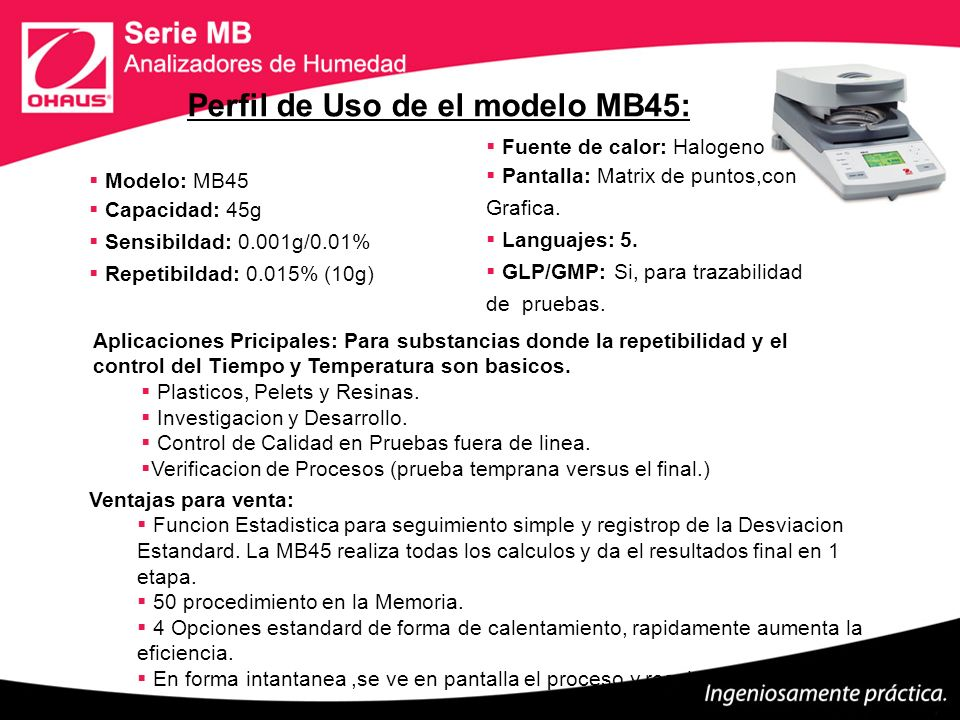 Modelo: MB45 Capacidad: 45g Sensibildad: 0.001g/0.01% Repetibildad: 0.015% (10g) Fuente de calor: Halogeno Pantalla: Matrix de puntos,con Grafica. Lan