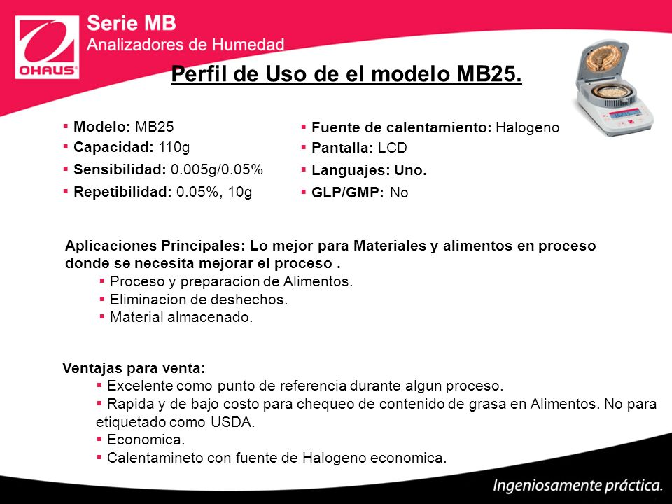 Modelo: MB25 Capacidad: 110g Sensibilidad: 0.005g/0.05% Repetibilidad: 0.05%, 10g Fuente de calentamiento: Halogeno.R Pantalla: LCD Languajes: Uno. GL