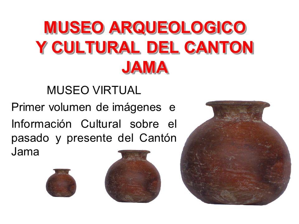 MUSEO ARQUEOLOGICO Y CULTURAL DEL CANTON JAMA MUSEO VIRTUAL Primer volumen de imágenes e Información Cultural sobre el pasado y presente del Cantón Ja