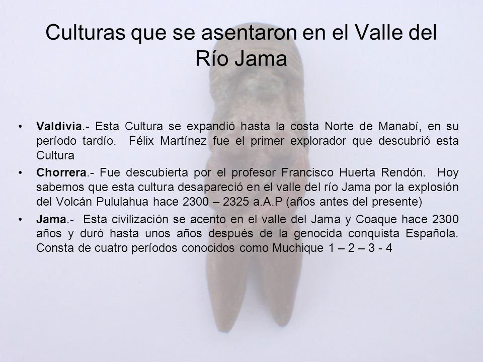 Valdivia.- Esta Cultura se expandió hasta la costa Norte de Manabí, en su período tardío. Félix Martínez fue el primer explorador que descubrió esta C