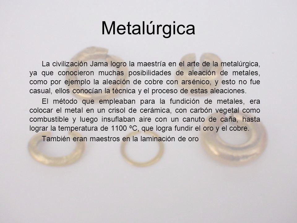 La civilización Jama logro la maestría en el arte de la metalúrgica, ya que conocieron muchas posibilidades de aleación de metales, como por ejemplo l