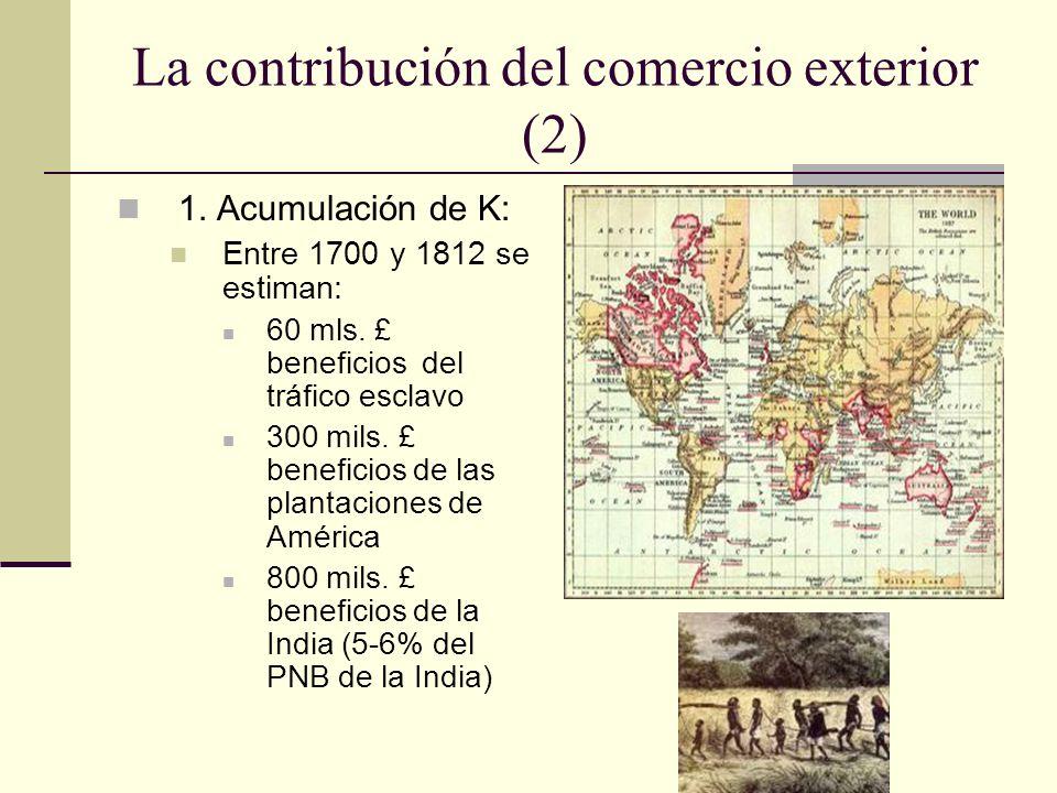 La contribución del comercio exterior (2) 1. Acumulación de K: Entre 1700 y 1812 se estiman: 60 mls. £ beneficios del tráfico esclavo 300 mils. £ bene