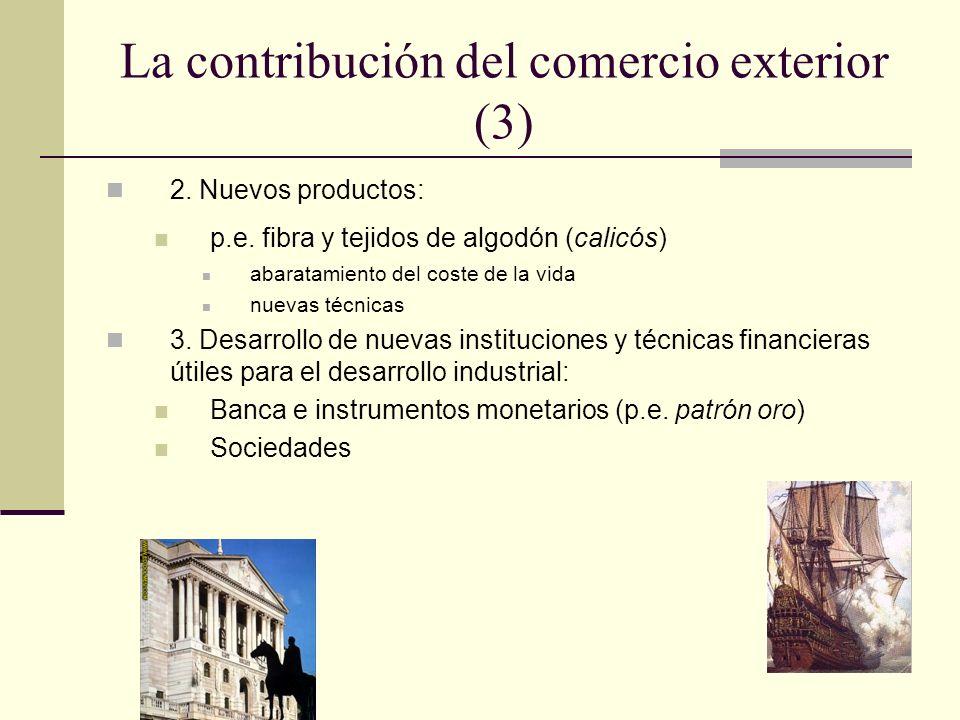 La contribución del comercio exterior (3) 2. Nuevos productos: p.e. fibra y tejidos de algodón (calicós) abaratamiento del coste de la vida nuevas téc