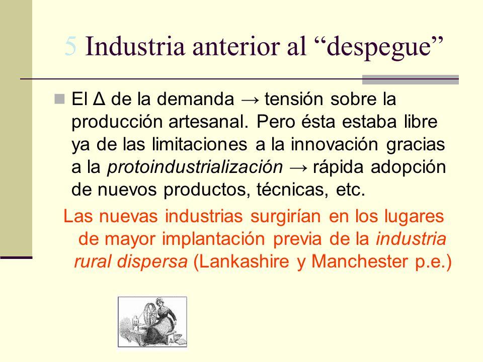 5 Industria anterior al despegue El Δ de la demanda tensión sobre la producción artesanal. Pero ésta estaba libre ya de las limitaciones a la innovaci