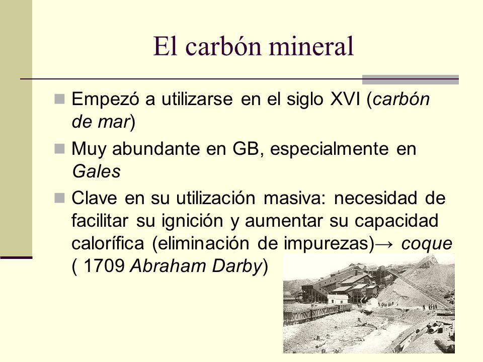 El carbón mineral Empezó a utilizarse en el siglo XVI (carbón de mar) Muy abundante en GB, especialmente en Gales Clave en su utilización masiva: necesidad de facilitar su ignición y aumentar su capacidad calorífica (eliminación de impurezas) coque ( 1709 Abraham Darby)