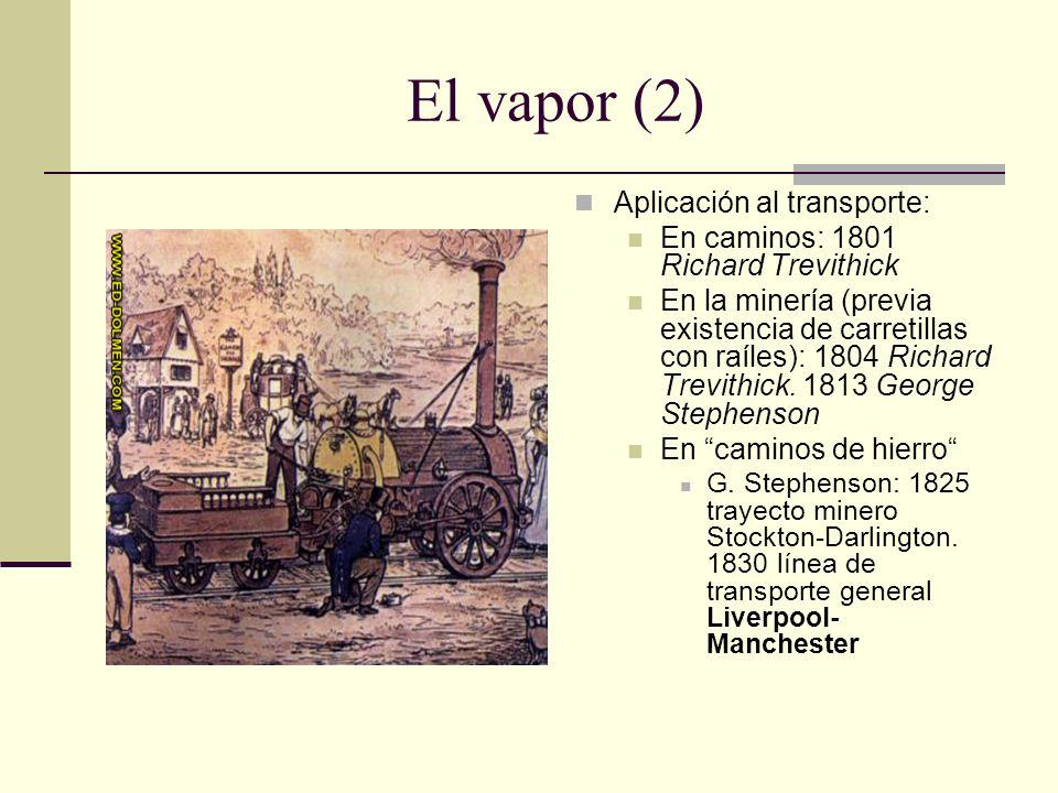 El vapor (2) Aplicación al transporte: En caminos: 1801 Richard Trevithick En la minería (previa existencia de carretillas con raíles): 1804 Richard Trevithick.