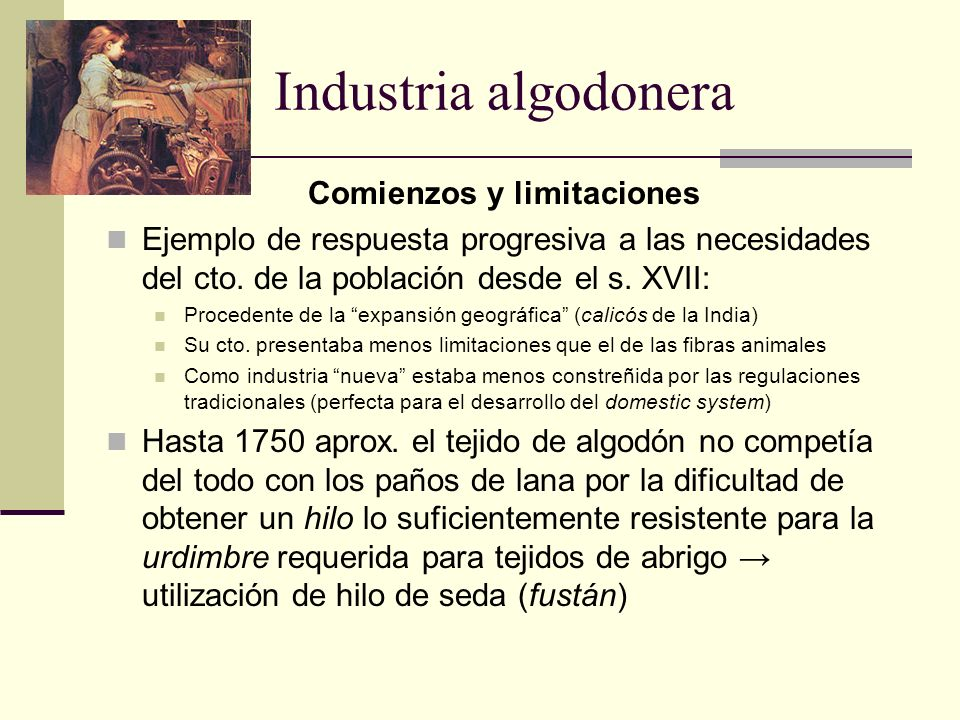 Industria algodonera Comienzos y limitaciones Ejemplo de respuesta progresiva a las necesidades del cto. de la población desde el s. XVII: Procedente