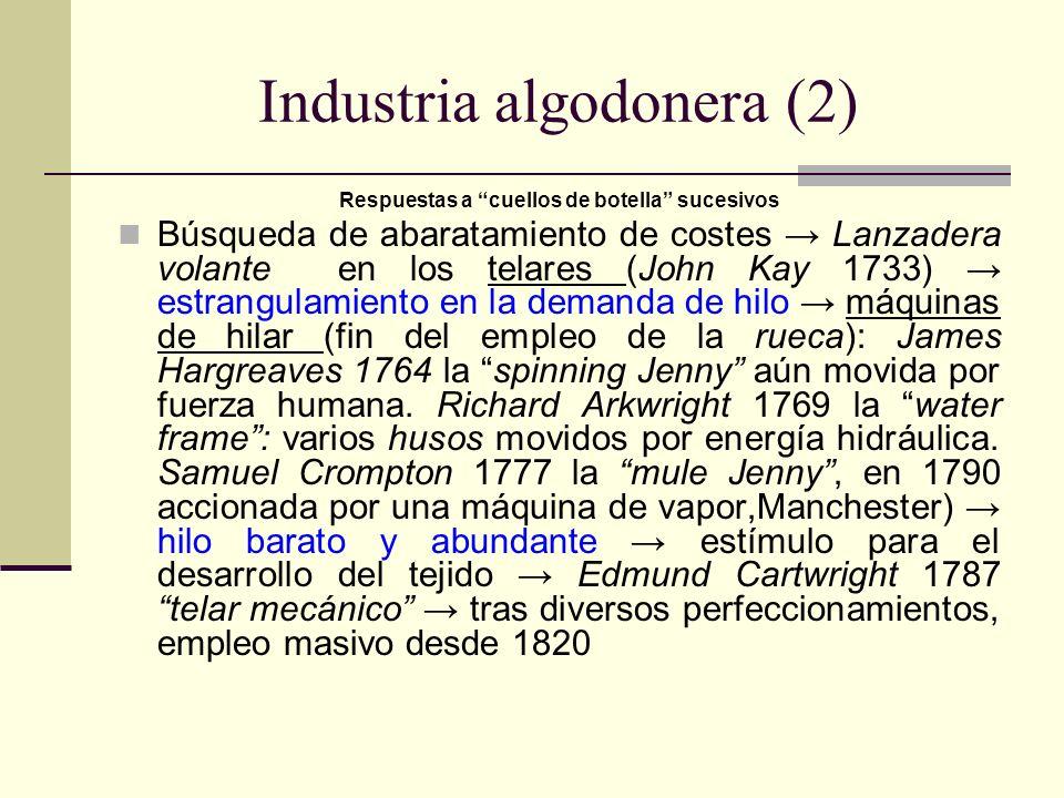 Industria algodonera (2) Respuestas a cuellos de botella sucesivos Búsqueda de abaratamiento de costes Lanzadera volante en los telares (John Kay 1733) estrangulamiento en la demanda de hilo máquinas de hilar (fin del empleo de la rueca): James Hargreaves 1764 la spinning Jenny aún movida por fuerza humana.