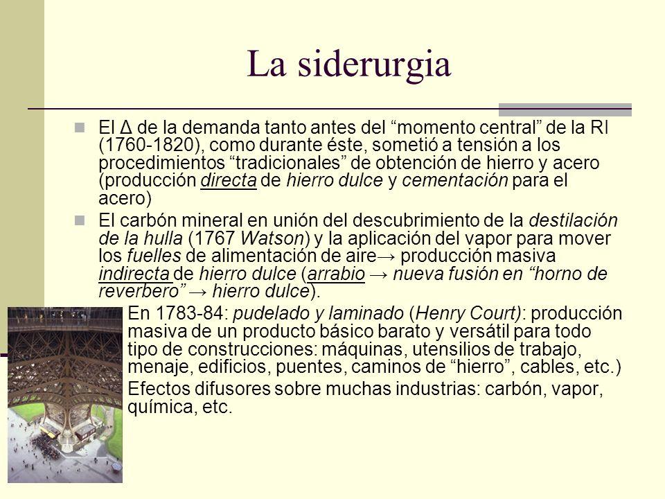 La siderurgia El Δ de la demanda tanto antes del momento central de la RI (1760-1820), como durante éste, sometió a tensión a los procedimientos tradicionales de obtención de hierro y acero (producción directa de hierro dulce y cementación para el acero) El carbón mineral en unión del descubrimiento de la destilación de la hulla (1767 Watson) y la aplicación del vapor para mover los fuelles de alimentación de aire producción masiva indirecta de hierro dulce (arrabio nueva fusión en horno de reverbero hierro dulce).
