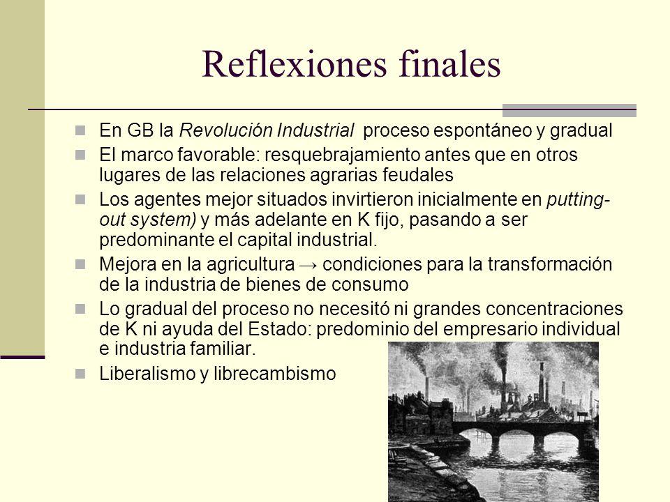 Reflexiones finales En GB la Revolución Industrial proceso espontáneo y gradual El marco favorable: resquebrajamiento antes que en otros lugares de la
