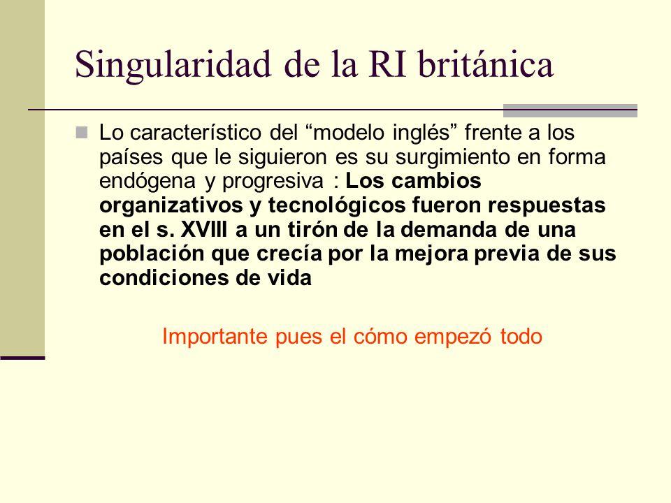 Singularidad de la RI británica Lo característico del modelo inglés frente a los países que le siguieron es su surgimiento en forma endógena y progresiva : Los cambios organizativos y tecnológicos fueron respuestas en el s.