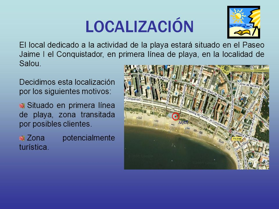 LOCALIZACIÓN El local dedicado a la actividad de la playa estará situado en el Paseo Jaime I el Conquistador, en primera línea de playa, en la localidad de Salou.