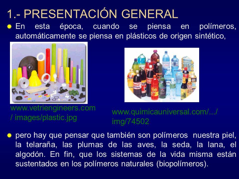 1.- PRESENTACIÓN GENERAL En esta época, cuando se piensa en polímeros, automáticamente se piensa en plásticos de origen sintético, pero hay que pensar