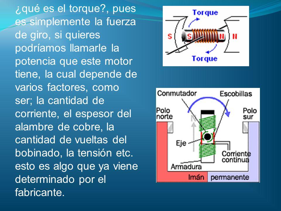 ¿qué es el torque?, pues es simplemente la fuerza de giro, si quieres podríamos llamarle la potencia que este motor tiene, la cual depende de varios f