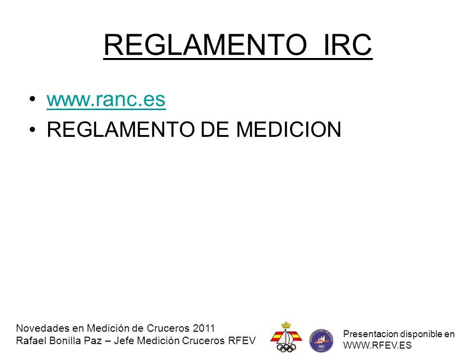 REGLAMENTOS RI www.rfev.es / www.ranc.eswww.rfev.eswww.ranc.es REGLAMENTO MEDICION REGLAMENTO RI REGLAMENTO HABITABLIDAD Novedades en Medición de Cruceros 2011 Rafael Bonilla Paz – Jefe Medición Cruceros RFEV Presentacion disponible en WWW.RFEV.ES