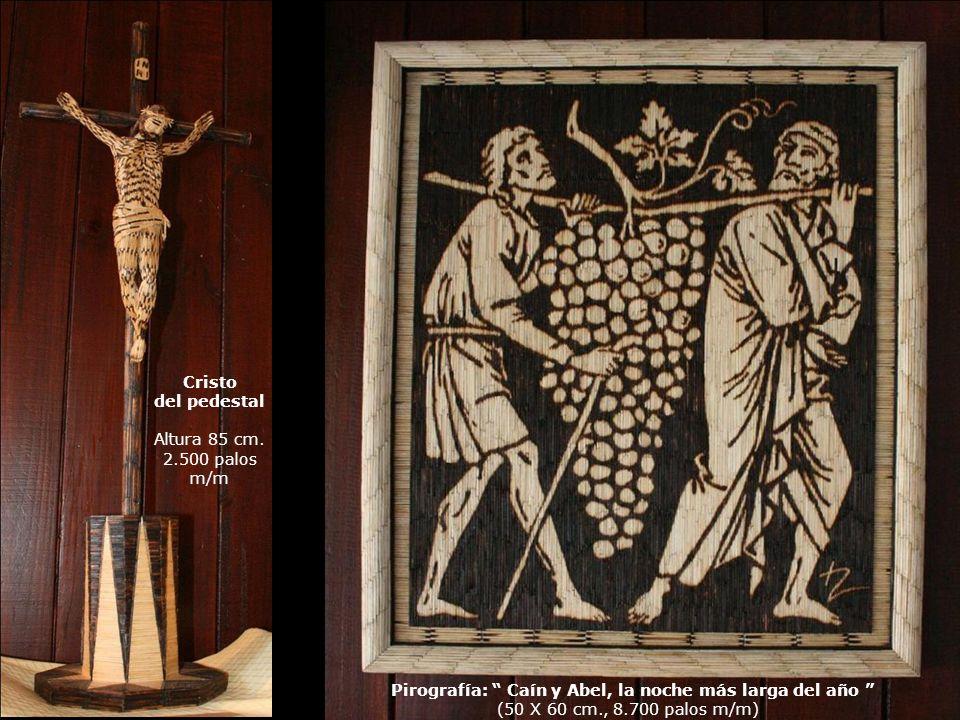 Cristo del pedestal Altura 85 cm. 2.500 palos m/m Pirografía: Caín y Abel, la noche más larga del año (50 X 60 cm., 8.700 palos m/m)