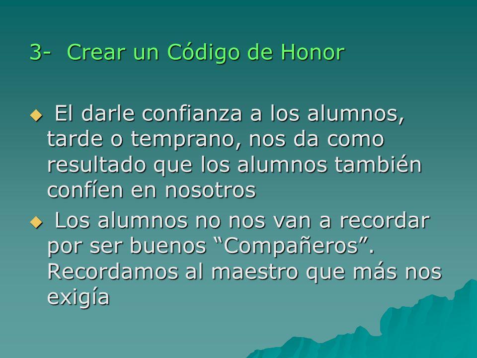 3- Crear un Código de Honor El darle confianza a los alumnos, tarde o temprano, nos da como resultado que los alumnos también confíen en nosotros El d