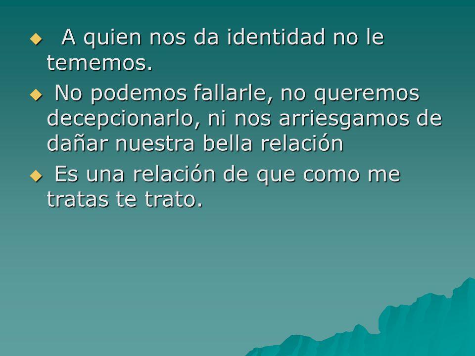 A quien nos da identidad no le tememos. A quien nos da identidad no le tememos. No podemos fallarle, no queremos decepcionarlo, ni nos arriesgamos de