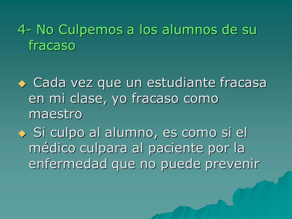 4- No Culpemos a los alumnos de su fracaso Cada vez que un estudiante fracasa en mi clase, yo fracaso como maestro Cada vez que un estudiante fracasa