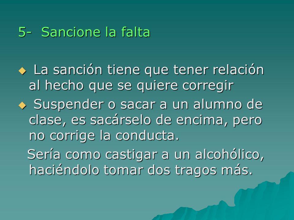 5- Sancione la falta La sanción tiene que tener relación al hecho que se quiere corregir La sanción tiene que tener relación al hecho que se quiere co