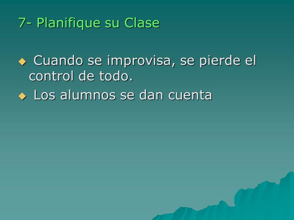 7- Planifique su Clase Cuando se improvisa, se pierde el control de todo. Cuando se improvisa, se pierde el control de todo. Los alumnos se dan cuenta
