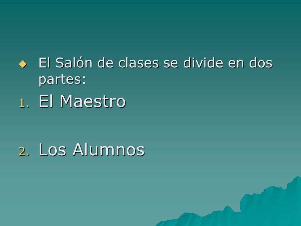 El Salón de clases se divide en dos partes: El Salón de clases se divide en dos partes: 1. El Maestro 2. Los Alumnos