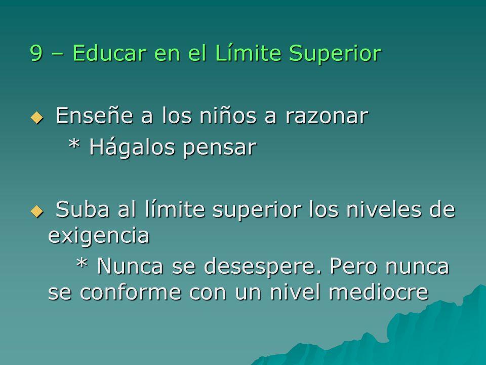 9 – Educar en el Límite Superior Enseñe a los niños a razonar Enseñe a los niños a razonar * Hágalos pensar * Hágalos pensar Suba al límite superior l