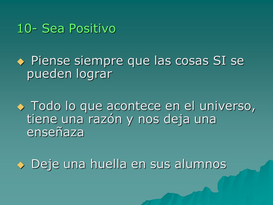 10- Sea Positivo Piense siempre que las cosas SI se pueden lograr Piense siempre que las cosas SI se pueden lograr Todo lo que acontece en el universo