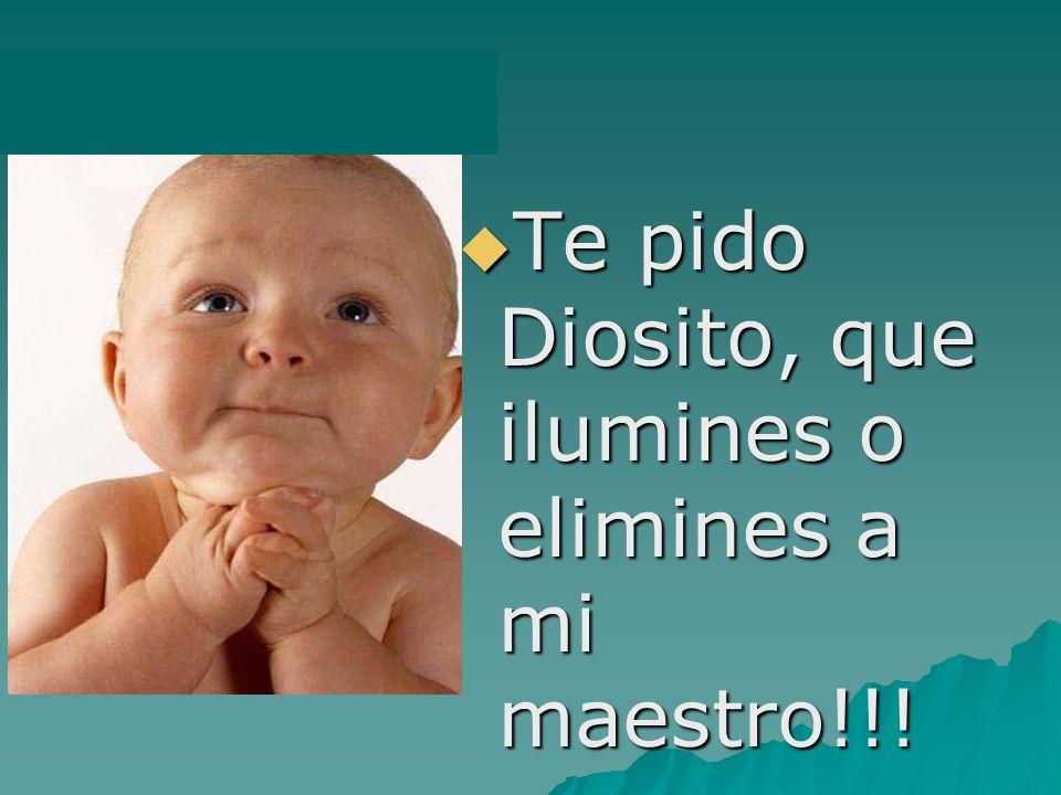 Te pido Diosito, que ilumines o elimines a mi maestro!!! Te pido Diosito, que ilumines o elimines a mi maestro!!!