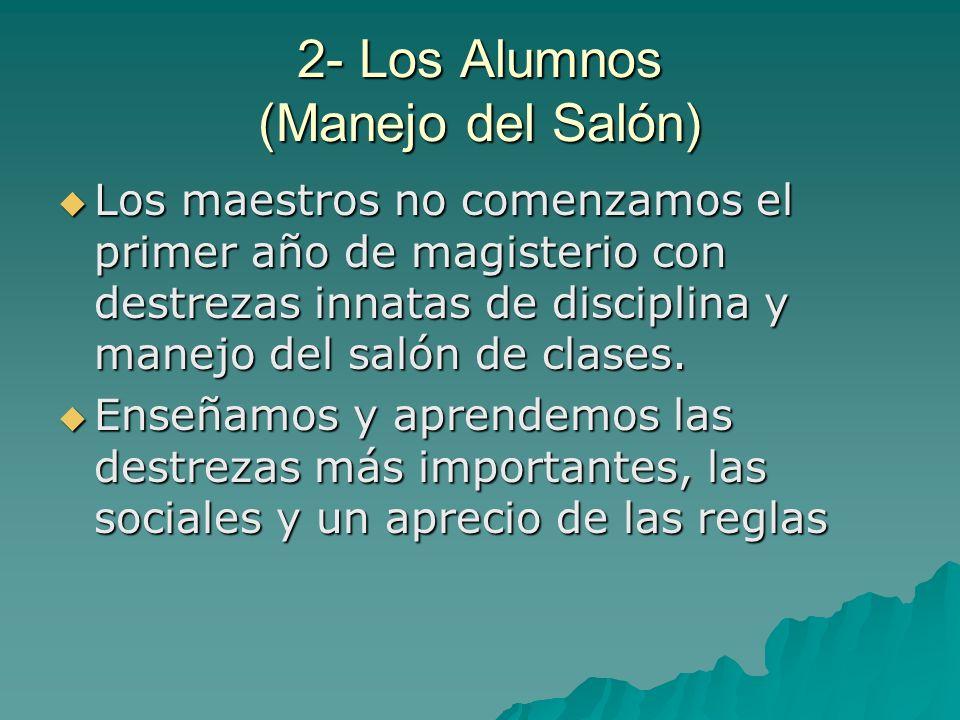 2- Los Alumnos (Manejo del Salón) Los maestros no comenzamos el primer año de magisterio con destrezas innatas de disciplina y manejo del salón de cla