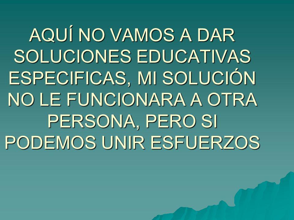 AQUÍ NO VAMOS A DAR SOLUCIONES EDUCATIVAS ESPECIFICAS, MI SOLUCIÓN NO LE FUNCIONARA A OTRA PERSONA, PERO SI PODEMOS UNIR ESFUERZOS