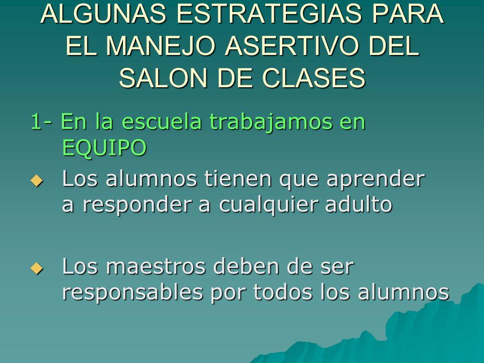 ALGUNAS ESTRATEGIAS PARA EL MANEJO ASERTIVO DEL SALON DE CLASES 1- En la escuela trabajamos en EQUIPO Los alumnos tienen que aprender a responder a cu
