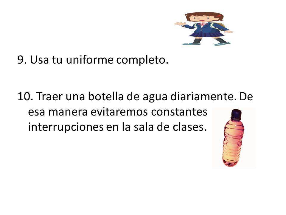 9. Usa tu uniforme completo. 10. Traer una botella de agua diariamente. De esa manera evitaremos constantes interrupciones en la sala de clases.