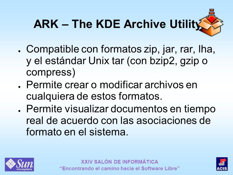 XXIV SALÓN DE INFORMÁTICA Encontrando el camino hacia el Software Libre ARK – The KDE Archive Utility Compatible con formatos zip, jar, rar, lha, y el