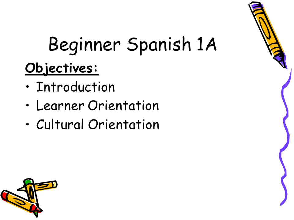 Beginner Spanish 1A Objectives: Introduction Learner Orientation Cultural Orientation
